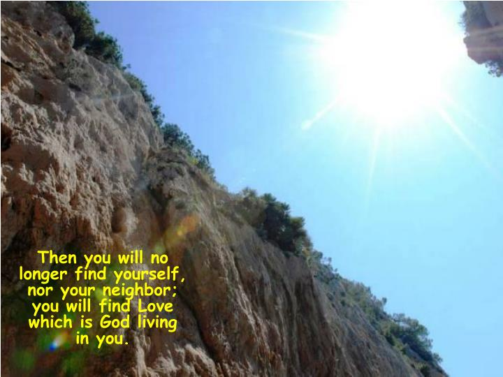 Then you will no longer find yourself, nor your neighbor; you will find Love which is God living in you.