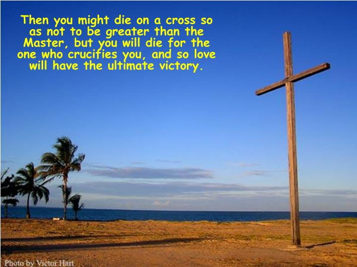 Then you might die on a cross so as not to be greater than the Master, but you will die for the one who crucifies you, and so love will have the ultimate victory.