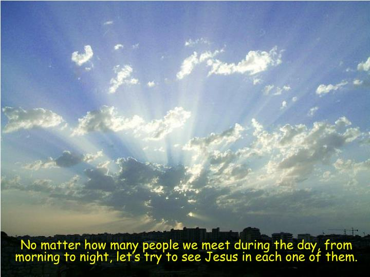 No matter how many people we meet during the day, from morning to night, let's try to see Jesus in...
