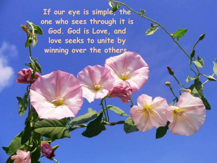 If our eye is simple, the one who sees through it is God. God is Love, and love seeks to unite by winning over the others.