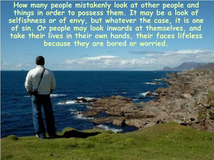 How many people mistakenly look at other people and things in order to possess them. It may be a look of selfishness or of envy, but whatever the case, it is one of sin. Or people may look inwards at themselves, and take their lives in their own hands, their faces lifeless because they are bored or worried.