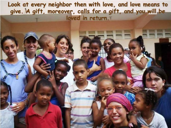 Look at every neighbor then with love, and love means to give. A gift, moreover, calls for a gift, and you will be loved in return.
