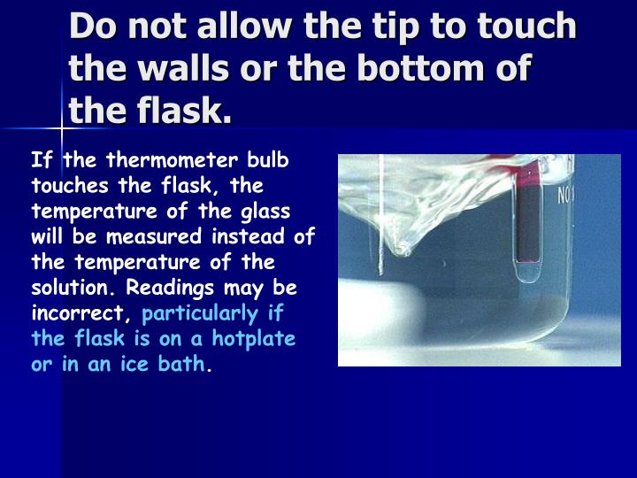 Do not allow the tip to touch the walls or the bottom of the flask.