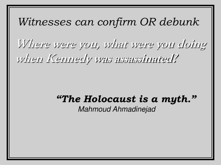 Witnesses can confirm OR debunk