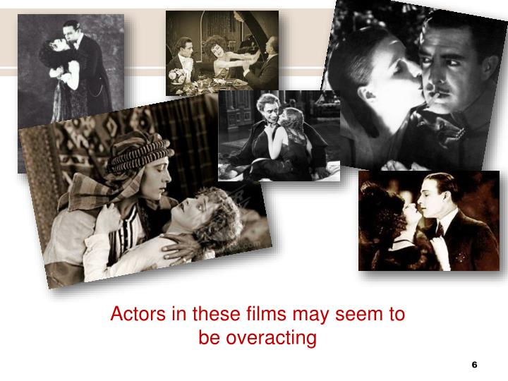Actors in these films may seem to be overacting