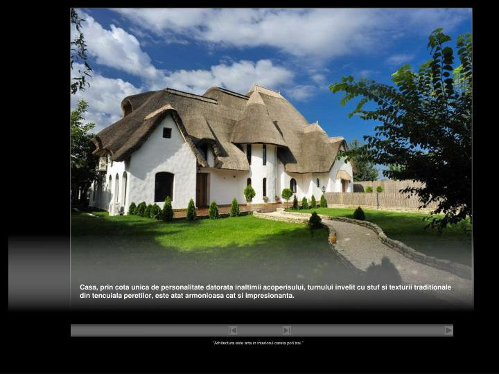 Casa, prin cota unica de personalitate datorata inaltimii acoperisului, turnului invelit cu stuf si texturii traditionale