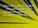 deus n o pode ser abalado pela incompet ncia do homem nem pela inimizade de satan s watchman nee