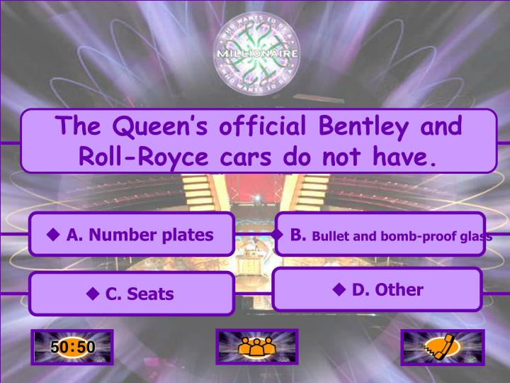 The Queen's official Bentley and Roll-Royce cars do not have.