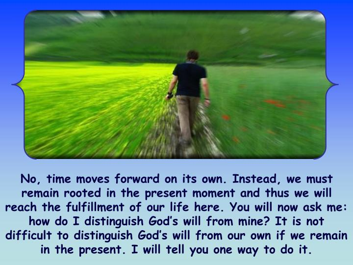 No, time moves forward on its own. Instead, we must remain rooted in the present moment and thus we will reach the fulfillment of our life here. You will now ask me: how do I distinguish God's will from mine? It is not difficult to distinguish God's will from our own if we remain in the present. I will tell you one way to do it.