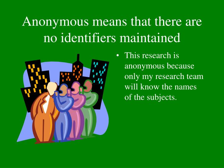 Anonymous means that there are no identifiers maintained
