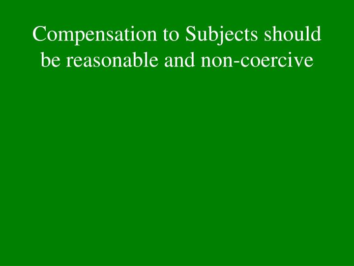 Compensation to Subjects should be reasonable and non-coercive