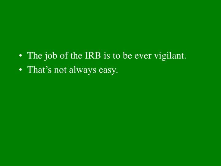 The job of the IRB is to be ever vigilant.