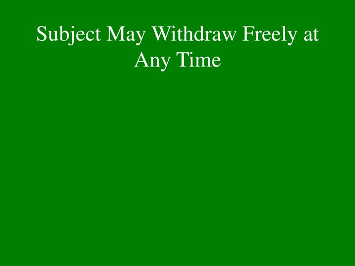 Subject May Withdraw Freely at Any Time
