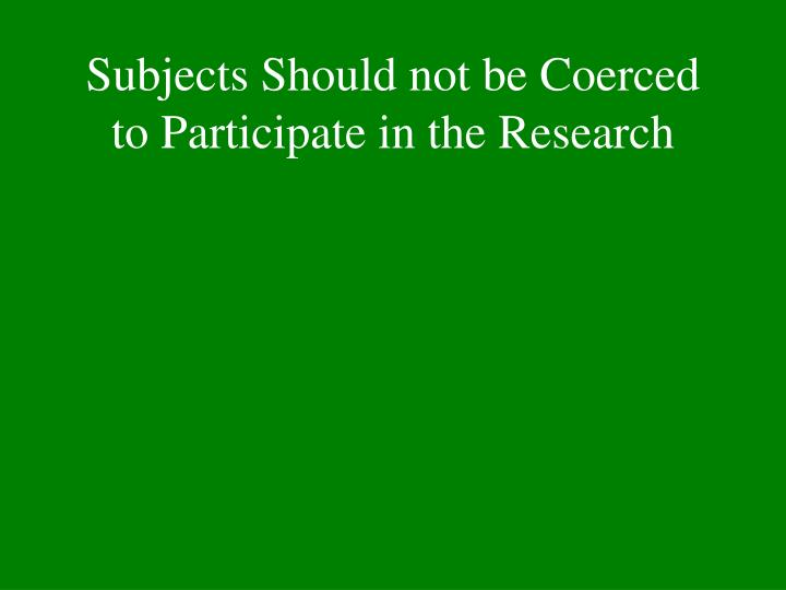 Subjects Should not be Coerced to Participate in the Research