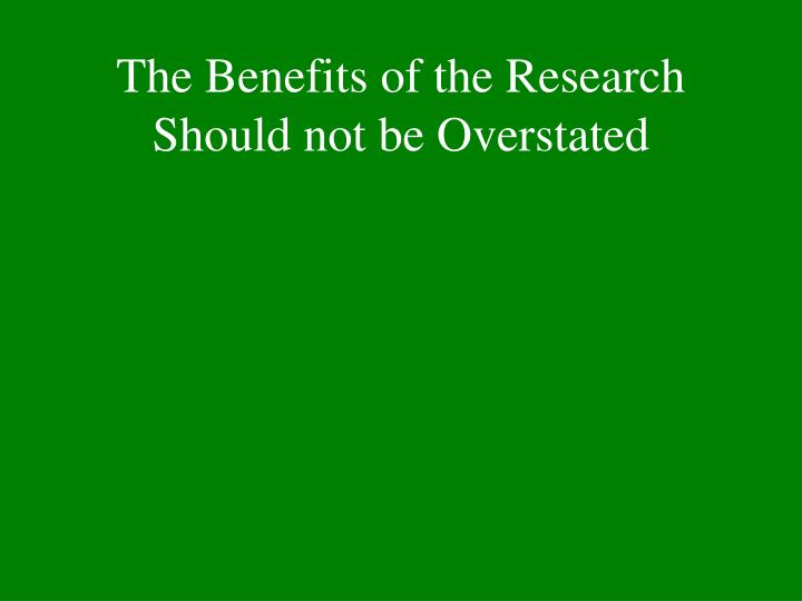 The Benefits of the Research Should not be Overstated