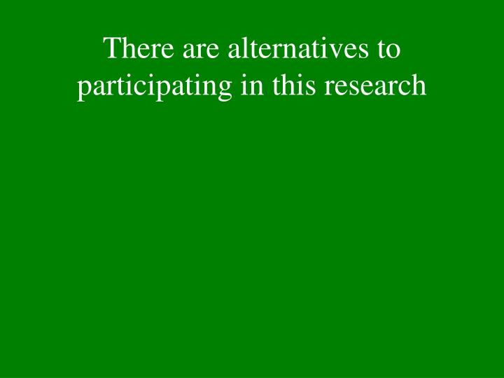 There are alternatives to participating in this research