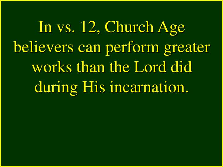 In vs. 12, Church Age believers can perform greater works than the Lord did during His incarnation.