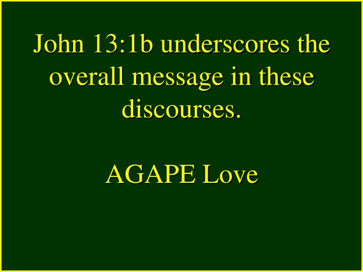 John 13:1b underscores the overall message in these discourses.