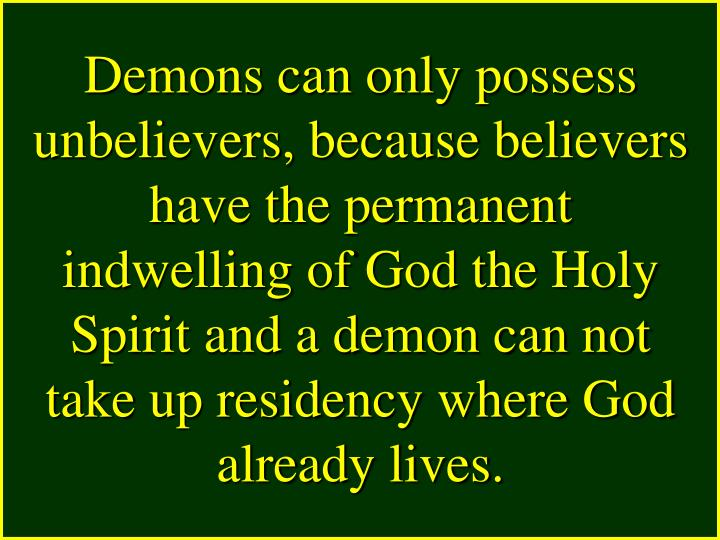Demons can only possess unbelievers, because believers have the permanent indwelling of God the Holy Spirit and a demon can not take up residency where God already lives.