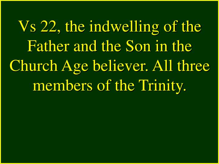 Vs 22, the indwelling of the Father and the Son in the Church Age believer. All three members of the Trinity.