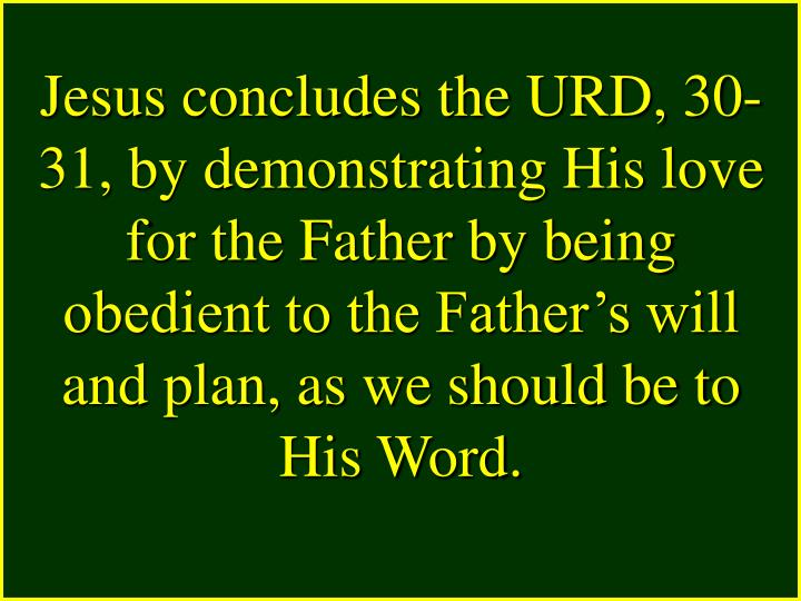 Jesus concludes the URD, 30-31, by demonstrating His love for the Father by being obedient to the Father's will and plan, as we should be to His Word.