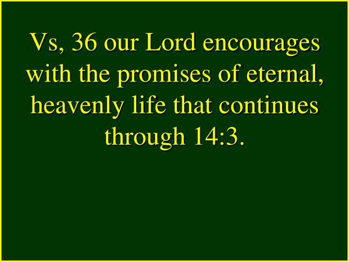 Vs, 36 our Lord encourages with the promises of eternal, heavenly life that continues through 14:3.