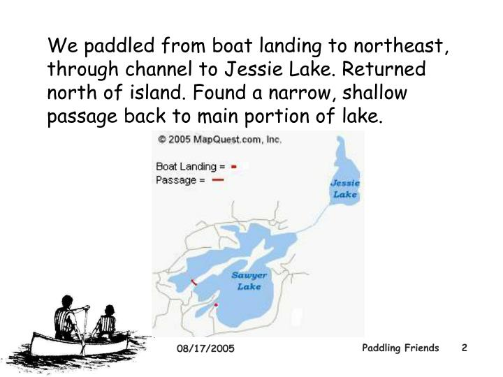 We paddled from boat landing to northeast, through channel to Jessie Lake. Returned north of island....