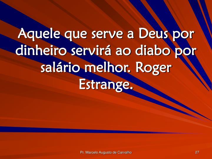 Aquele que serve a Deus por dinheiro servirá ao diabo por salário melhor. Roger Estrange.