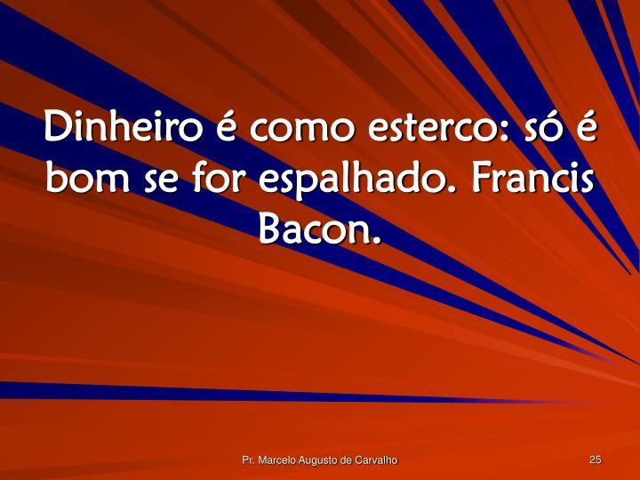 Dinheiro é como esterco: só é bom se for espalhado. Francis Bacon.