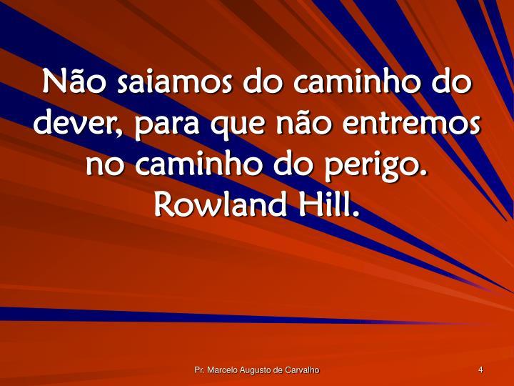 Não saiamos do caminho do dever, para que não entremos no caminho do perigo. Rowland Hill.
