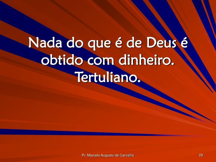 Nada do que é de Deus é obtido com dinheiro. Tertuliano.