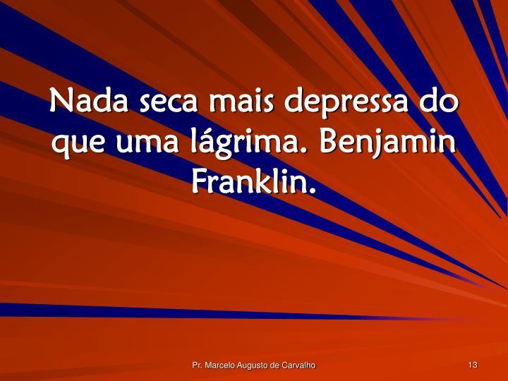 Nada seca mais depressa do que uma lágrima. Benjamin Franklin.