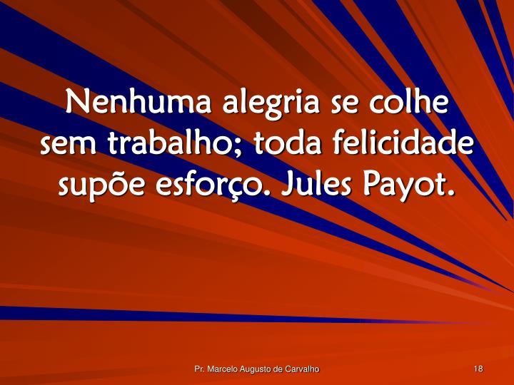 Nenhuma alegria se colhe sem trabalho; toda felicidade supõe esforço. Jules Payot.