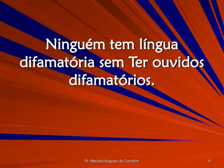 Ninguém tem língua difamatória sem Ter ouvidos difamatórios.