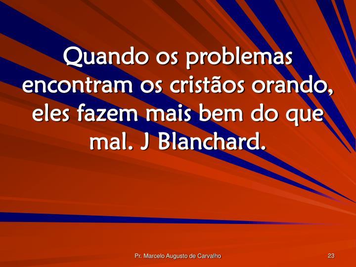 Quando os problemas encontram os cristãos orando, eles fazem mais bem do que mal. J Blanchard.