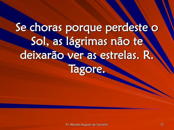 Se choras porque perdeste o Sol, as lágrimas não te deixarão ver as estrelas. R. Tagore.