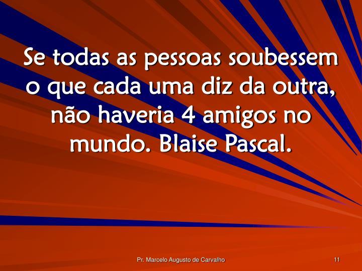 Se todas as pessoas soubessem o que cada uma diz da outra, não haveria 4 amigos no mundo. Blaise Pascal.