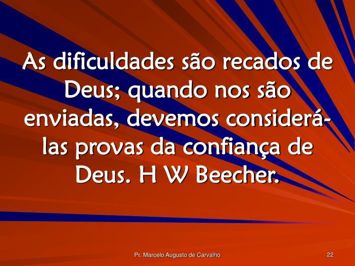As dificuldades são recados de Deus; quando nos são enviadas, devemos considerá-las provas da confiança de Deus. H W Beecher.
