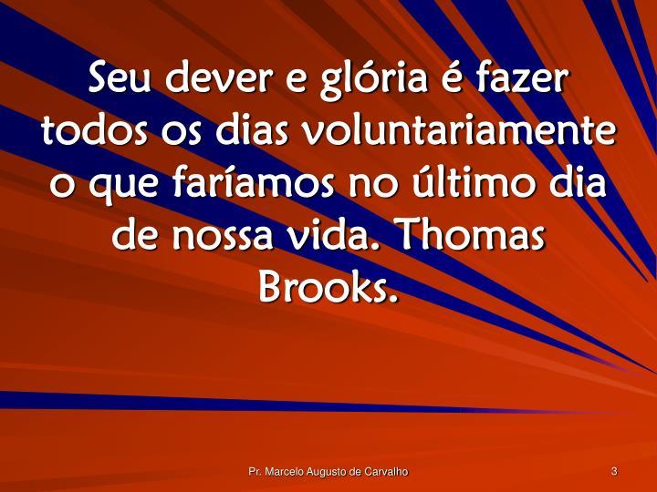 Seu dever e glória é fazer todos os dias voluntariamente o que faríamos no último dia de nossa vida. Thomas Brooks.