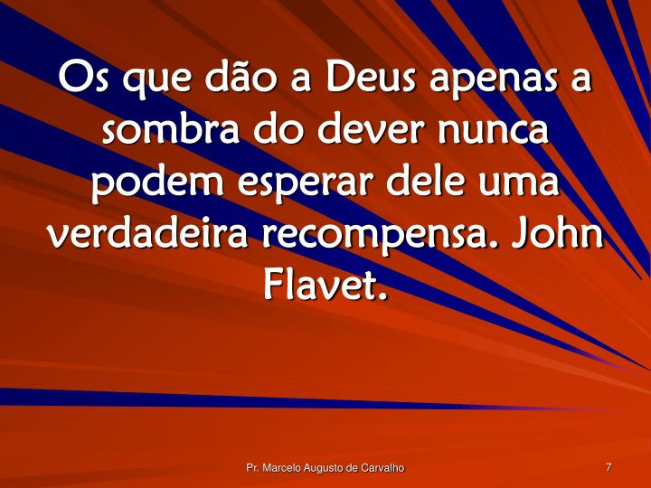 Os que dão a Deus apenas a sombra do dever nunca podem esperar dele uma verdadeira recompensa. John Flavet.