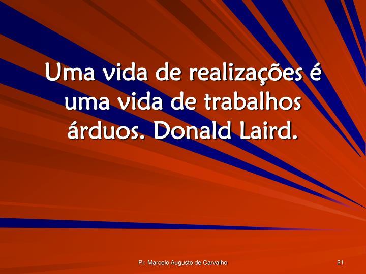 Uma vida de realizações é uma vida de trabalhos árduos. Donald Laird.