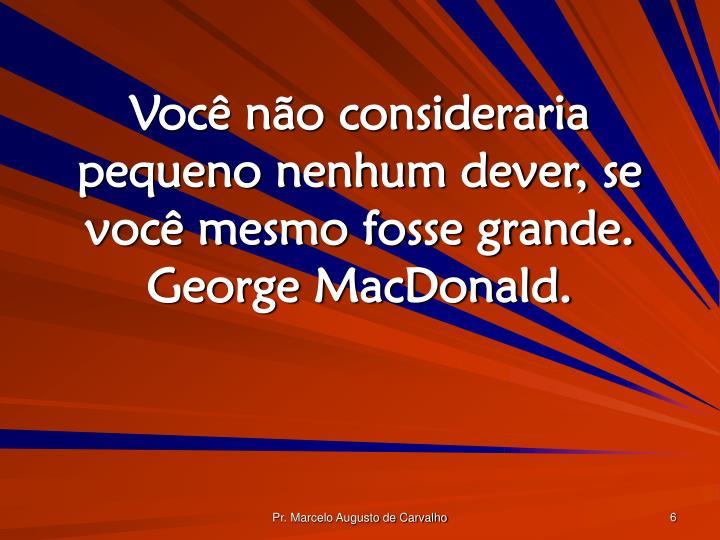 Você não consideraria pequeno nenhum dever, se você mesmo fosse grande. George MacDonald.