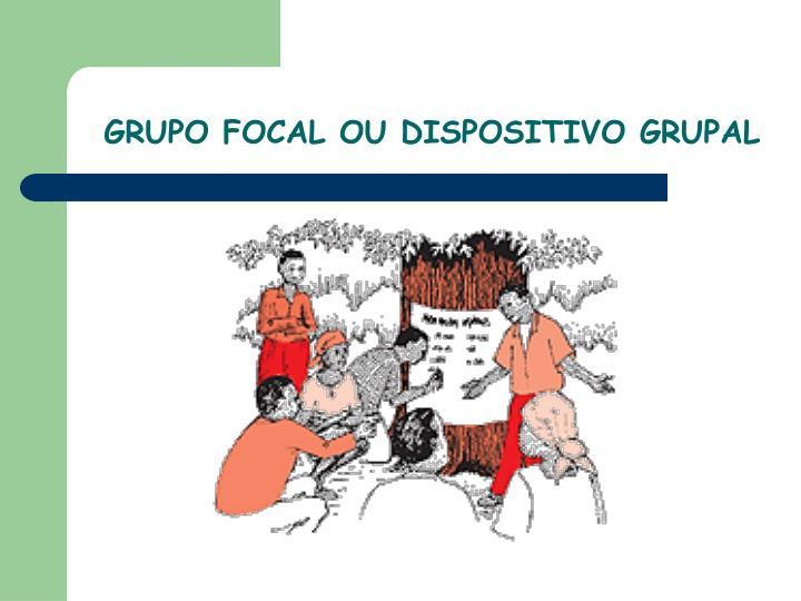 GRUPO FOCAL OU DISPOSITIVO GRUPAL