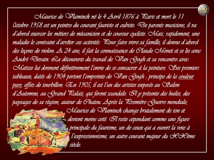 Maurice de Vlaminck né le 4 Avril 1876 à Paris et mort le 11 0ctobre 1958 est un peintre du courant fauviste et cubiste. De parents musiciens, il va d'abord exercer les métiers de mécanicien et de coureur cycliste. Mais, rapidement, une maladie le contraint d'arrêter ces activités. Pour faire vivre sa famille, il donne d'abord des leçons de violon. A 24 ans, il fait la connaissance de Claude Monet et se lie avec André Derain. La découverte du travail de Van Gogh et sa rencontre avec Matisse lui donnent définitivement l'envie de se consacrer à la peinture. Ses premiers tableaux, datés de 1904 portent l'empreinte de Van Gogh : principe de la