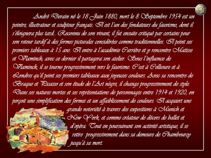 André Derain né le 18 Juin 1880, mort le 8 Septembre 1954 est un peintre, illustrateur et sculpteur français. Il est l'un des fondateurs du fauvisme, dont il s'éloignera plus tard.. Reconnu de son vivant, il fut ensuite critiqué par certains pour son retour tardif à des formes picturales considérées comme traditionnelles. Il peint ses premiers tableaux à 15 ans. Il entre à l'académie Carrière et y rencontre Matisse et Vlaminck; avec ce dernier il partagera son atelier. Sous l'influence de Vlaminck, il se tourne progressivement vers le fauvisme. C'est à Collioure et à Londres qu'il peint ses premiers tableaux aux joyeuses couleurs. Avec sa rencontre de Braque et Picasso et son étude de l'Art nègre, il change progressivement de style. Dans ses natures mortes et ses représentations de personnages entre 1914 et 1920, on perçoit une simplification des formes et un affaiblissement de couleurs. Il acquiert une        grande notoriété à travers des expositions à Munich et        New York, et comme créateur de décors de ballet et          d'opéra. Tout en poursuivant son activité artistique, il se           retire  progressivement dans sa demeure de Chambourcy          jusqu'à sa mort.