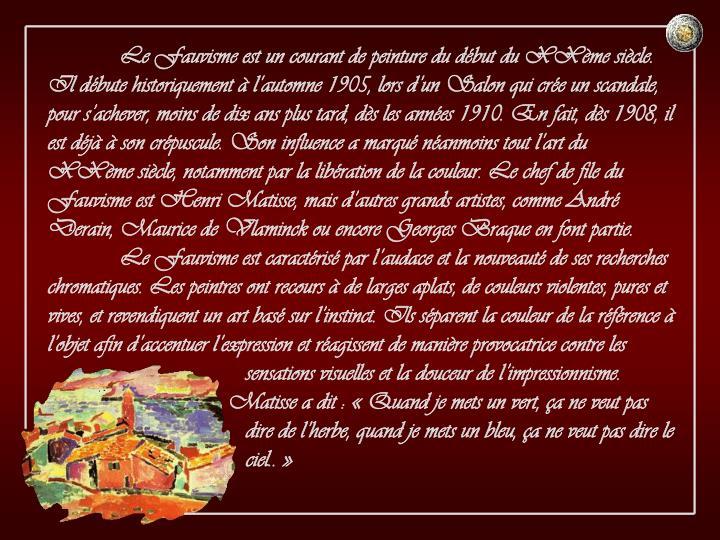 Le Fauvisme est un courant de peinture du début du XXème siècle. Il débute historiquement à l'automne 1905, lors d'un Salon qui crée un scandale, pour s'achever, moins de dix ans plus tard, dès les années 1910. En fait, dès 1908, il est déjà à son crépuscule. Son influence a marqué néanmoins tout l'art du XXème siècle, notamment par la libération de la couleur. Le chef de file du Fauvisme est Henri Matisse, mais d'autres grands artistes, comme André Derain, Maurice de Vlaminck ou encore Georges Braque en font partie.