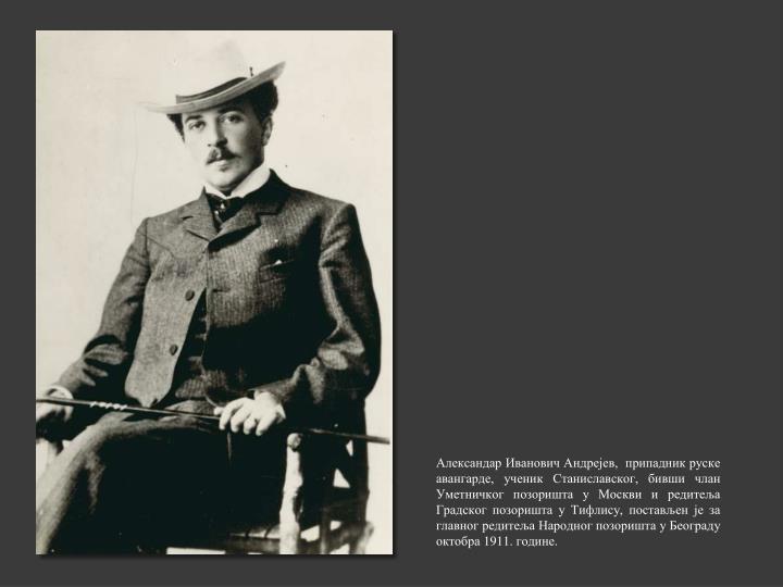 Александар Иванович Андрејев,  припадник руске авангарде, ученик Станиславског, бивши члан Уметничког позоришта у Москви и редитеља Градског позоришта у Тифлису, постављен је за главног редитеља Народног позоришта у Београду октобра 1911. године.