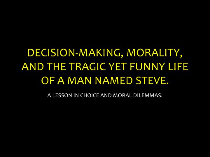 decision making morality and the tragic yet funny life of a man named steve