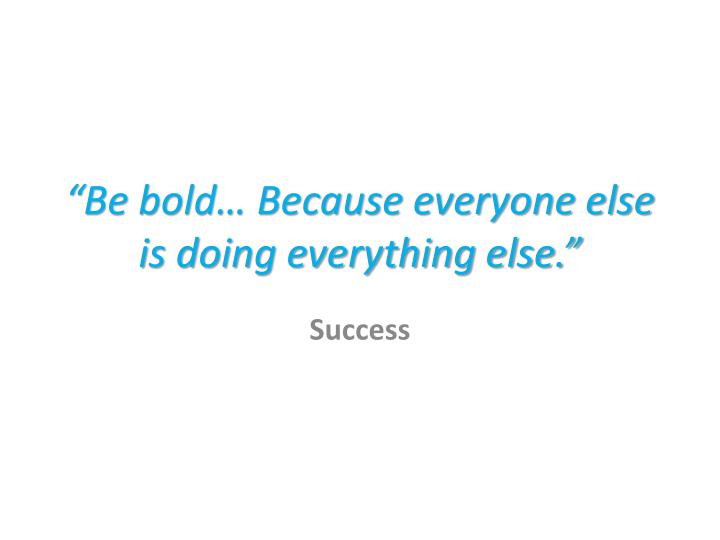 """""""Be bold… Because everyone else is doing everything else."""""""