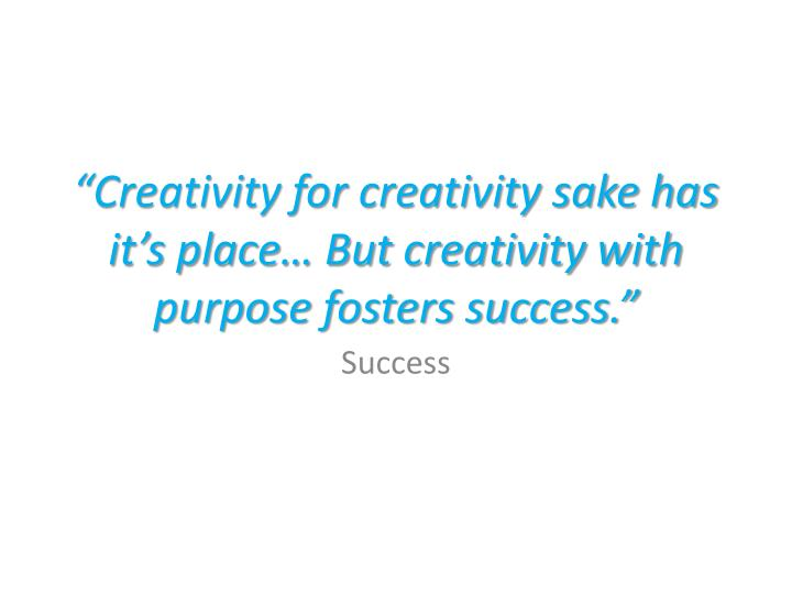"""""""Creativity for creativity sake has it's place… But creativity with purpose fosters success."""""""